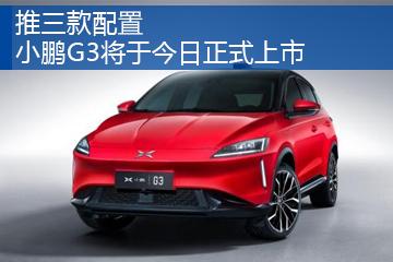 推三款配置 小鹏G3将于今日正式上市
