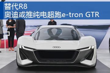 替代R8 奥迪或推纯电超跑e-tron GTR