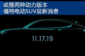 或推两种动力版本 福特电动SUV最新消息