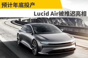 预计年底投产 Lucid Air被推迟亮相