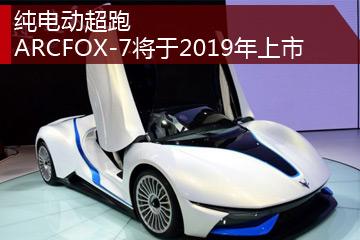 纯电动超跑 ARCFOX-7将于2019年上市