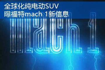 全球化纯电动SUV 曝福特mach 1新信息