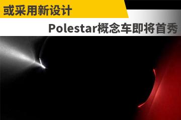 或采用新设计 Polestar概念车即将首秀