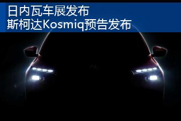 日内瓦车展发布 斯柯达Kosmiq预告发布